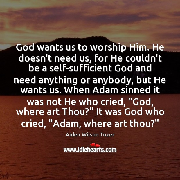God wants us to worship Him. He doesn't need us, for He Image