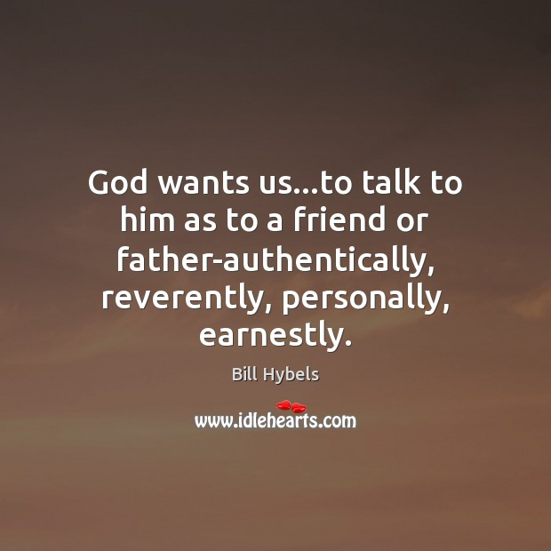 God wants us…to talk to him as to a friend or Bill Hybels Picture Quote