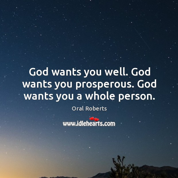 God wants you well. God wants you prosperous. God wants you a whole person. Oral Roberts Picture Quote