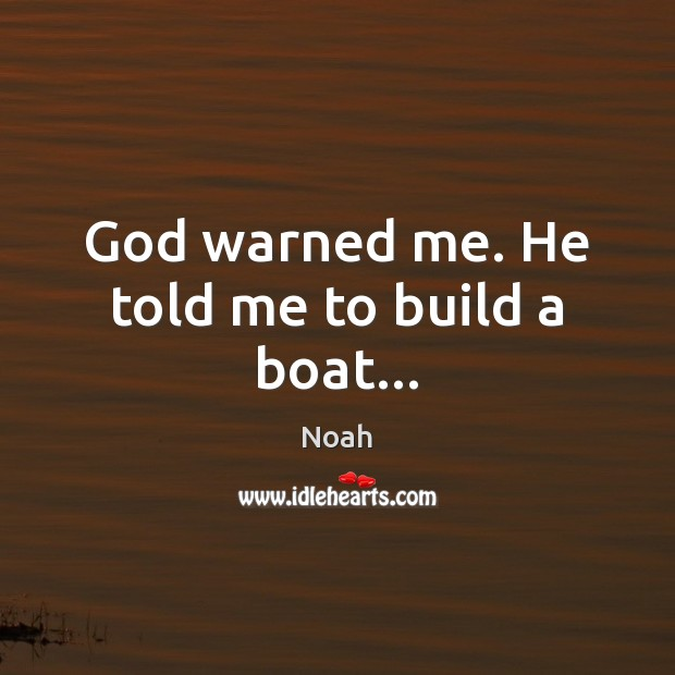 God warned me. He told me to build a boat… Image
