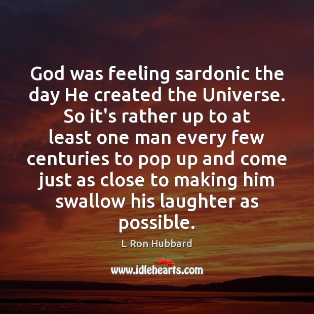 Image, God was feeling sardonic the day He created the Universe. So it's