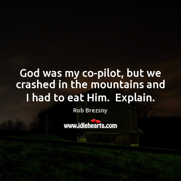 God was my co-pilot, but we crashed in the mountains and I had to eat Him.  Explain. Rob Brezsny Picture Quote