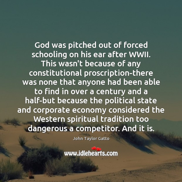God was pitched out of forced schooling on his ear after WWII. John Taylor Gatto Picture Quote