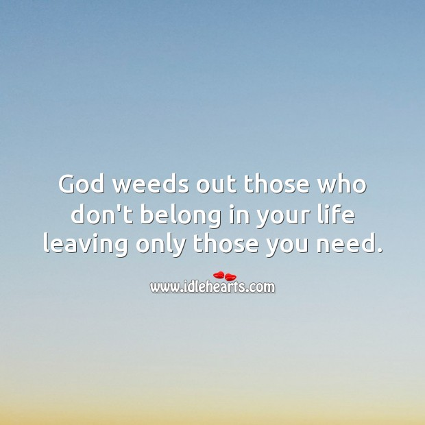 Image, God weeds out those who don't belong in your life.