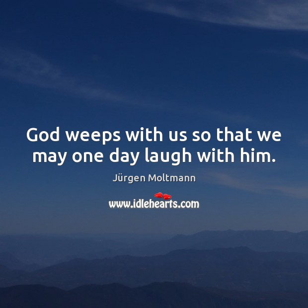 God weeps with us so that we may one day laugh with him. Image