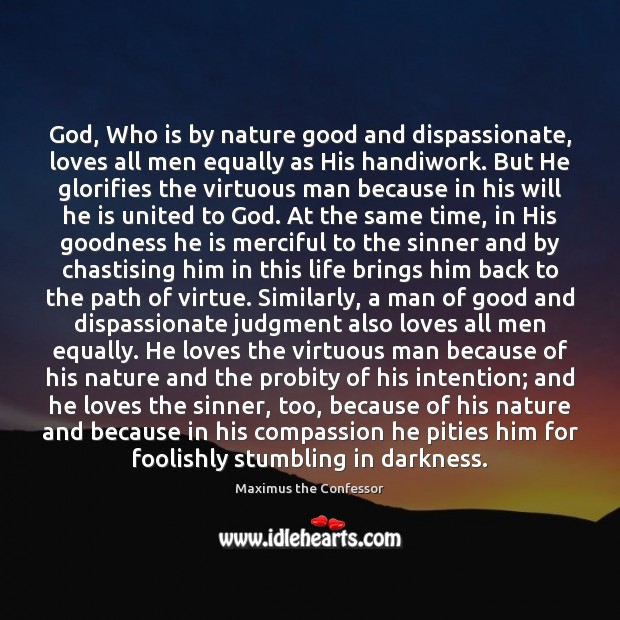 God, Who is by nature good and dispassionate, loves all men equally Maximus the Confessor Picture Quote
