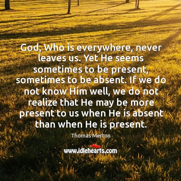 God, Who is everywhere, never leaves us. Yet He seems sometimes to Image