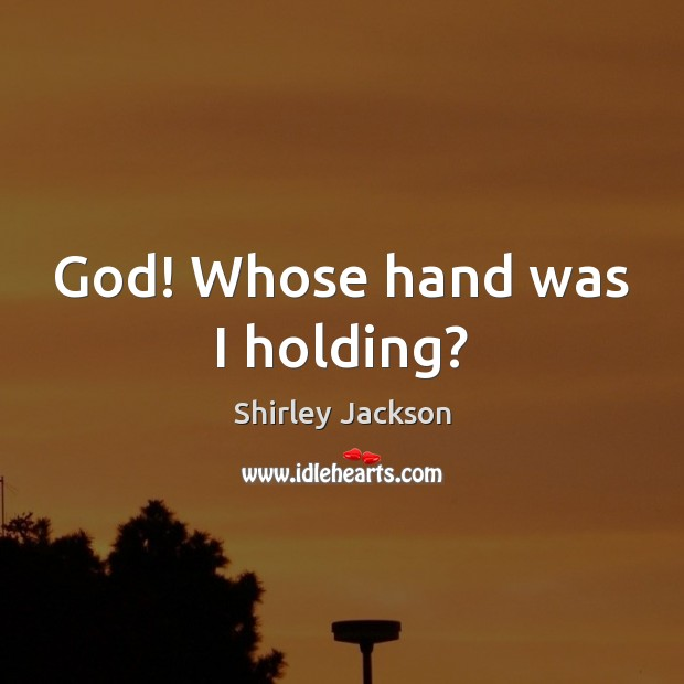 God! Whose hand was I holding? Shirley Jackson Picture Quote