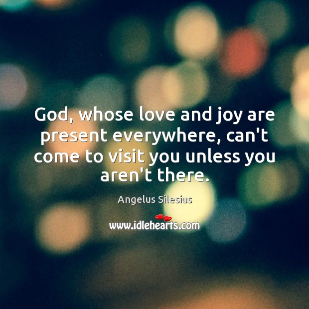Image, God, whose love and joy are present everywhere, can't come to visit