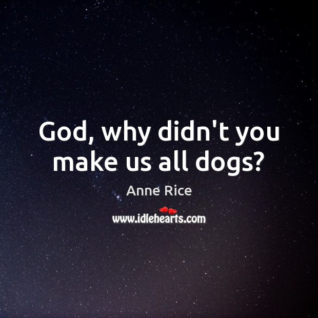 Image, God, why didn't you make us all dogs?