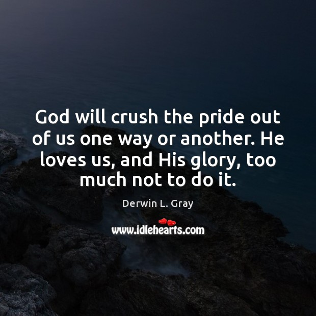 God will crush the pride out of us one way or another. Image