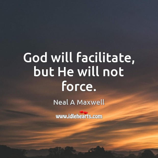 Image, God will facilitate, but He will not force.