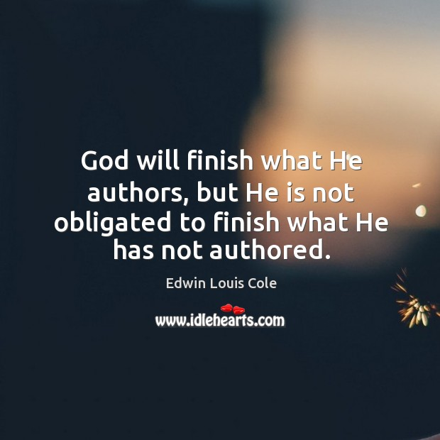 God will finish what he authors, but he is not obligated to finish what he has not authored. Image