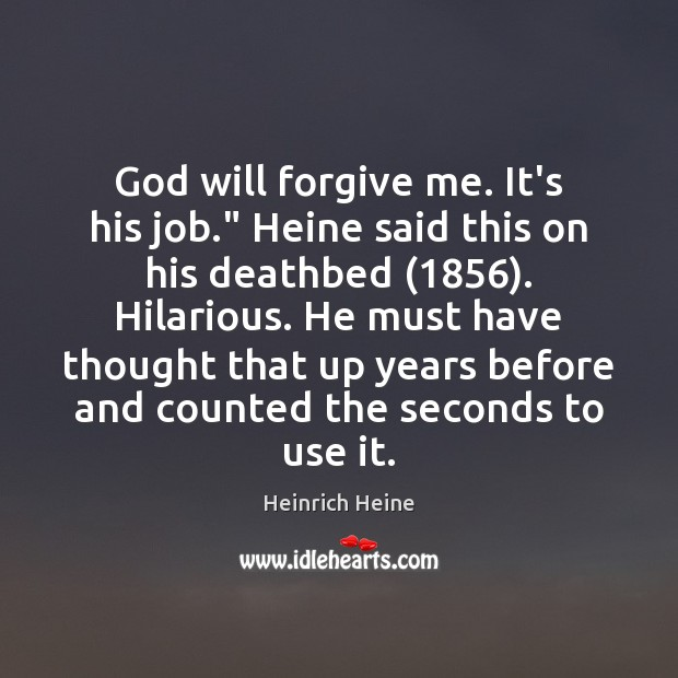 """God will forgive me. It's his job."""" Heine said this on his Image"""