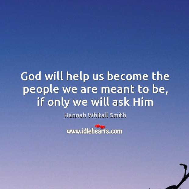 Image, God will help us become the people we are meant to be, if only we will ask Him
