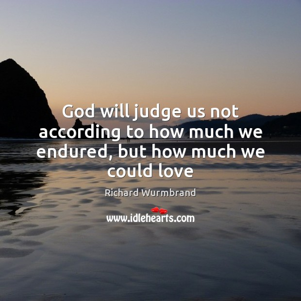 God will judge us not according to how much we endured, but how much we could love Image