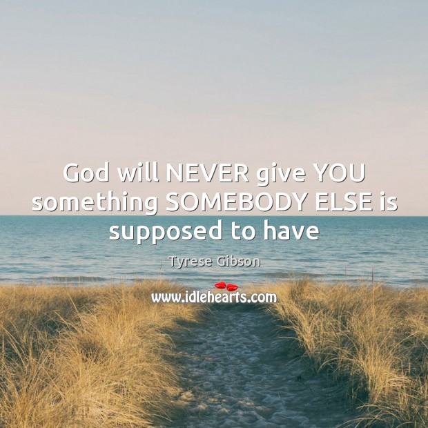 Image, God will NEVER give YOU something SOMEBODY ELSE is supposed to have