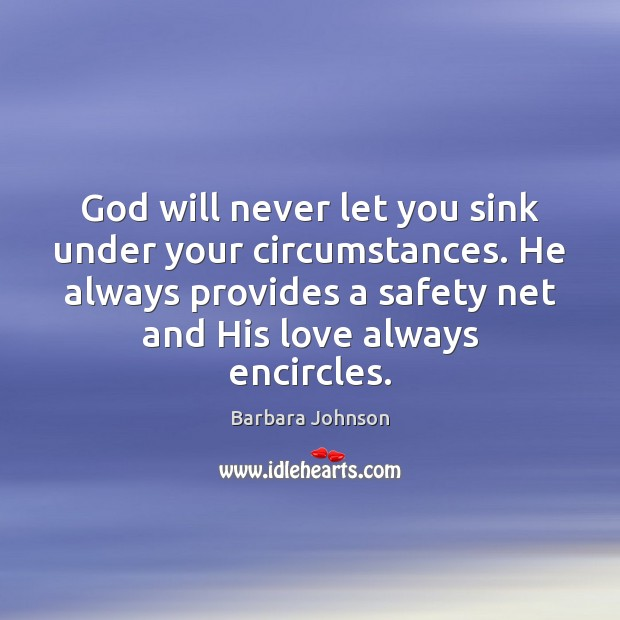 God will never let you sink under your circumstances. He always provides Barbara Johnson Picture Quote