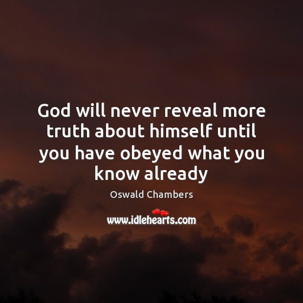 Image, God will never reveal more truth about himself until you have obeyed what you know already
