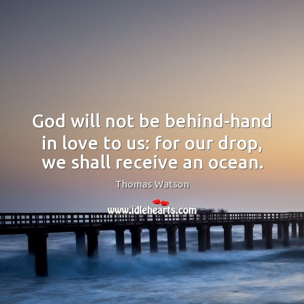 God will not be behind-hand in love to us: for our drop, we shall receive an ocean. Thomas Watson Picture Quote