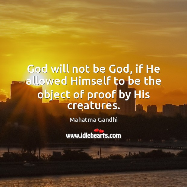 God will not be God, if He allowed Himself to be the object of proof by His creatures. Image