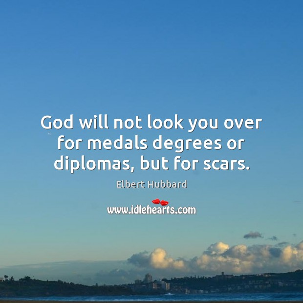 God will not look you over for medals degrees or diplomas, but for scars. Elbert Hubbard Picture Quote