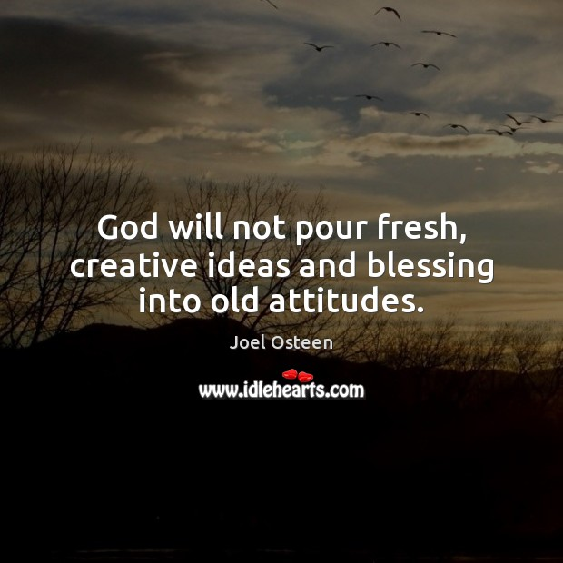 Image, God will not pour fresh, creative ideas and blessing into old attitudes.