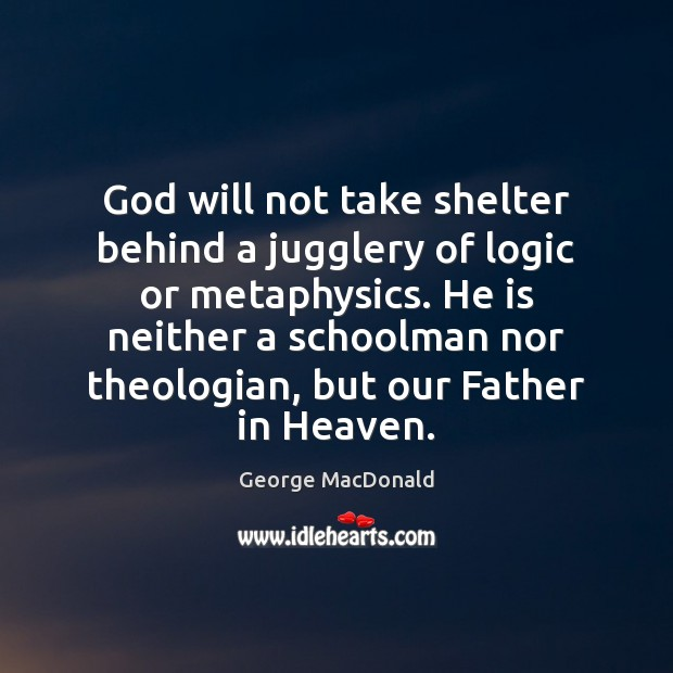 Image, God will not take shelter behind a jugglery of logic or metaphysics.