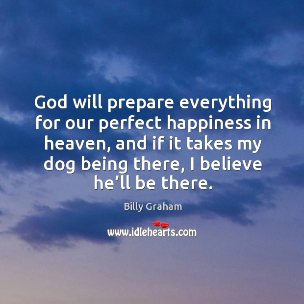God will prepare everything for our perfect happiness in heaven, and if it takes my Image