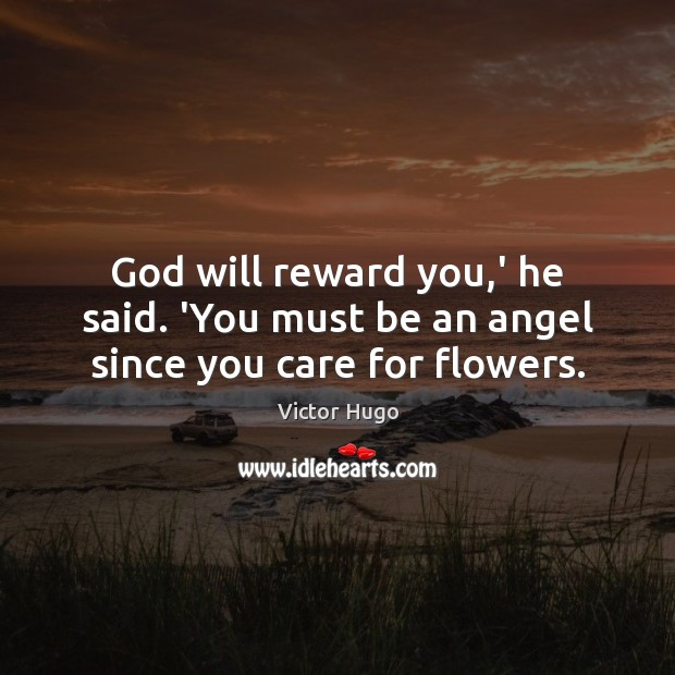 God will reward you,' he said. 'You must be an angel since you care for flowers. Victor Hugo Picture Quote