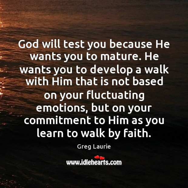 God will test you because He wants you to mature. He wants Greg Laurie Picture Quote