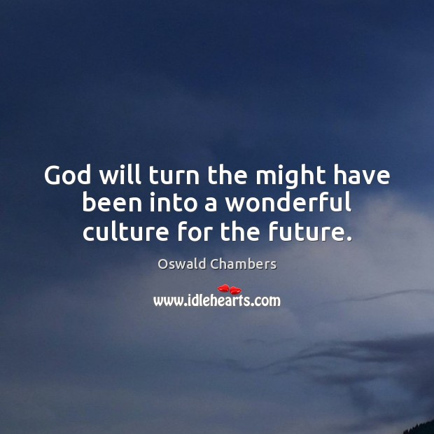 God will turn the might have been into a wonderful culture for the future. Oswald Chambers Picture Quote