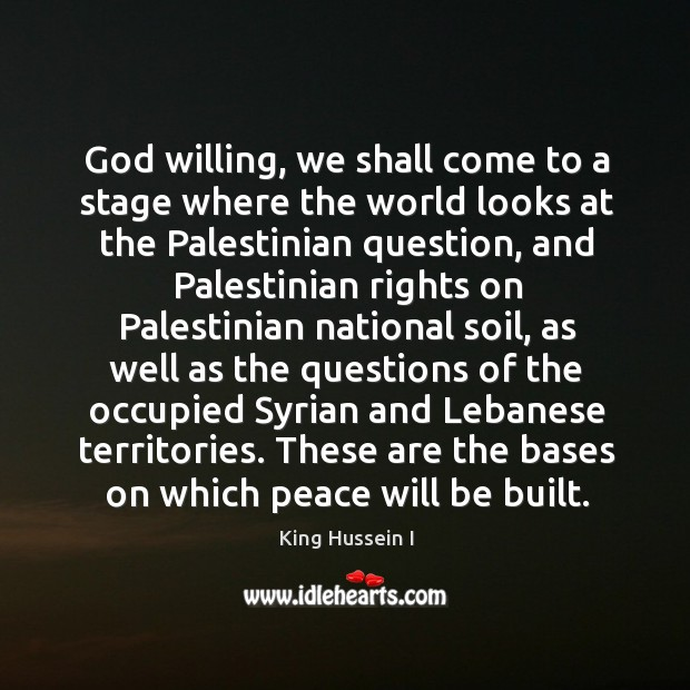 God willing, we shall come to a stage where the world looks at the palestinian question King Hussein I Picture Quote