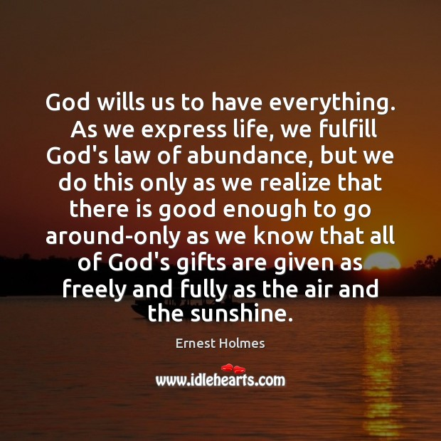God wills us to have everything.  As we express life, we fulfill Ernest Holmes Picture Quote