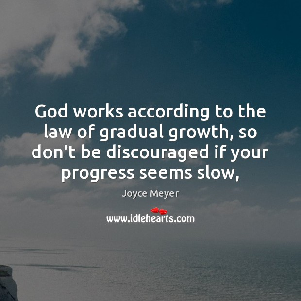God works according to the law of gradual growth, so don't be Image