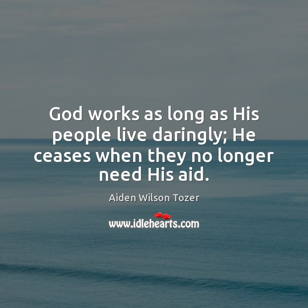 God works as long as His people live daringly; He ceases when they no longer need His aid. Aiden Wilson Tozer Picture Quote