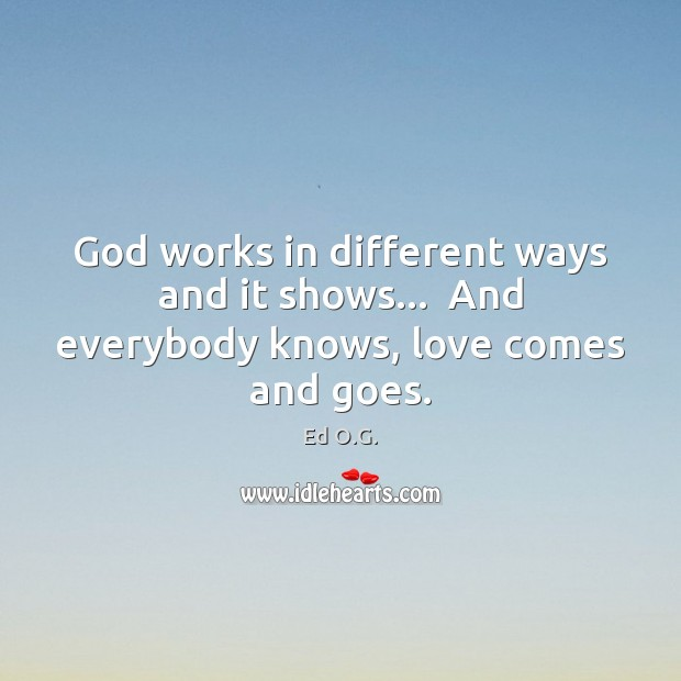 God works in different ways and it shows…  And everybody knows, love comes and goes. Image