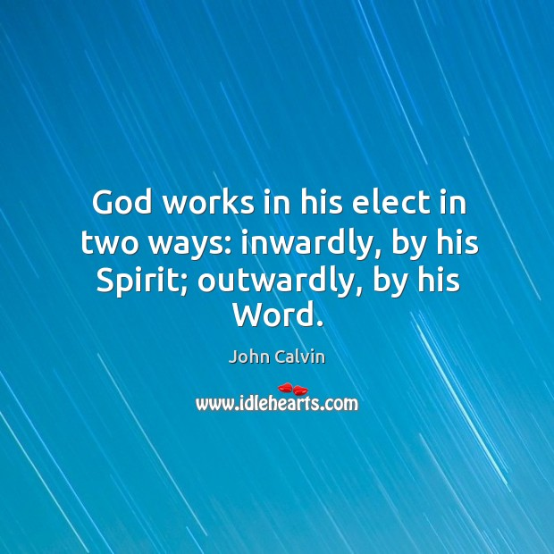 God works in his elect in two ways: inwardly, by his Spirit; outwardly, by his Word. Image