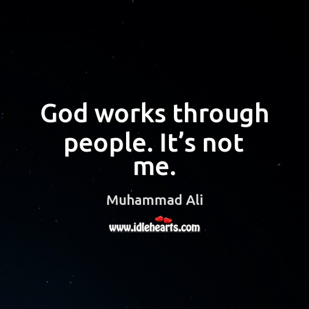 God works through people. It's not me. Muhammad Ali Picture Quote