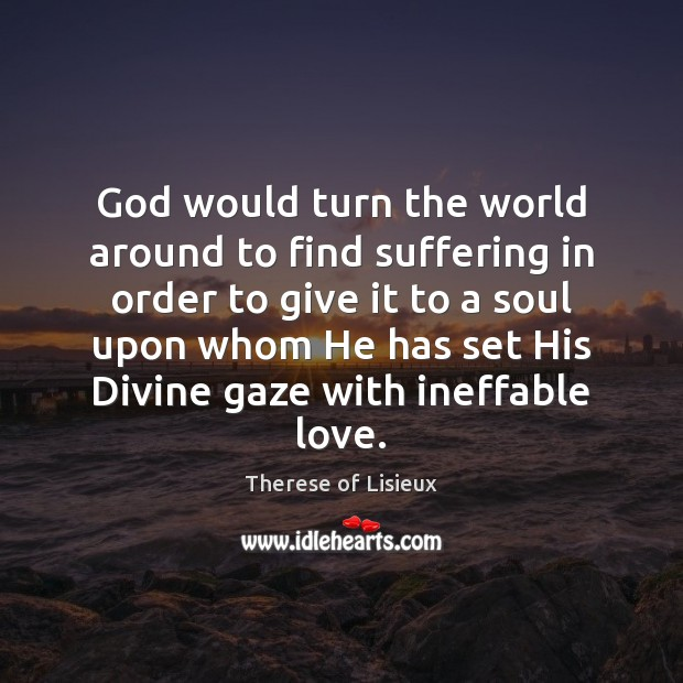 God would turn the world around to find suffering in order to Therese of Lisieux Picture Quote