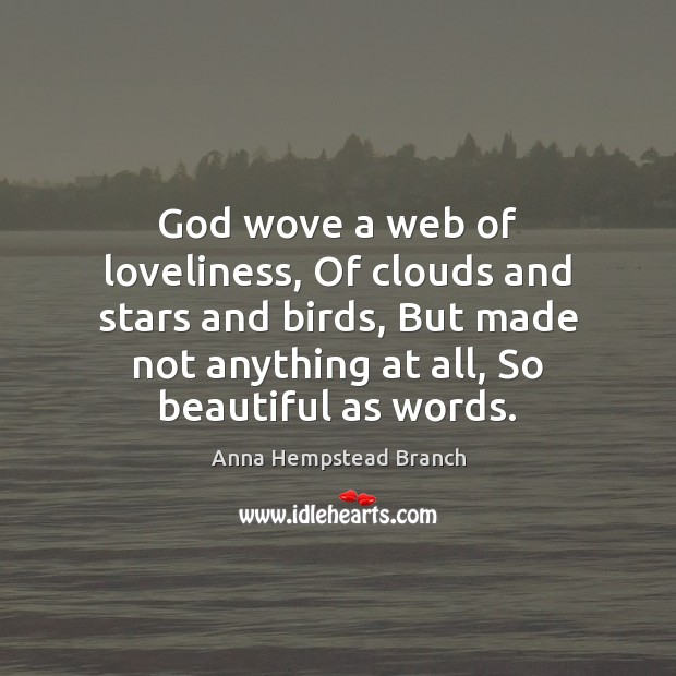 Image, God wove a web of loveliness, Of clouds and stars and birds,