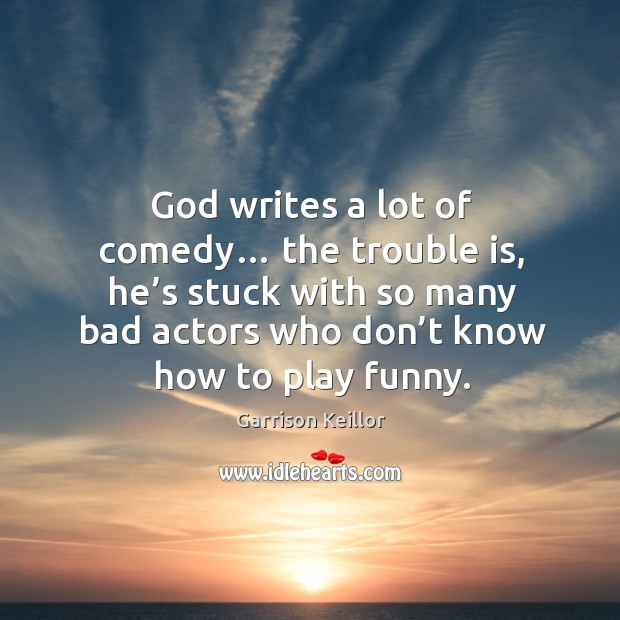 God writes a lot of comedy… the trouble is, he's stuck with so many bad actors who Image