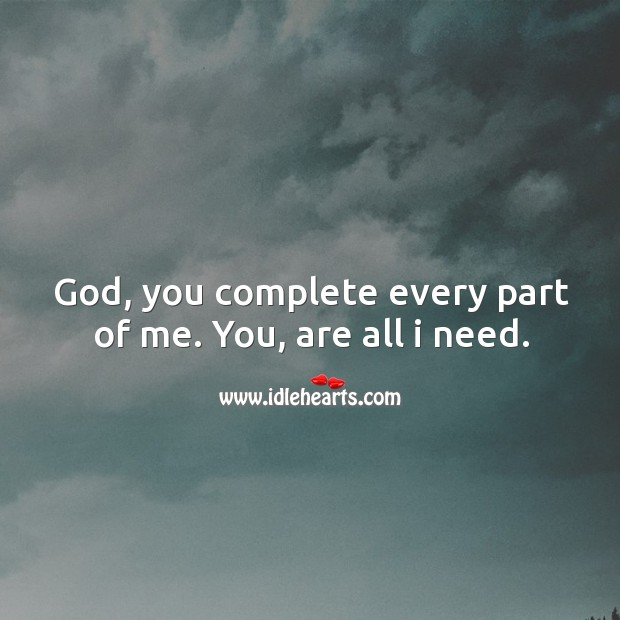 God, you complete every part of me. You, are all I need. Image