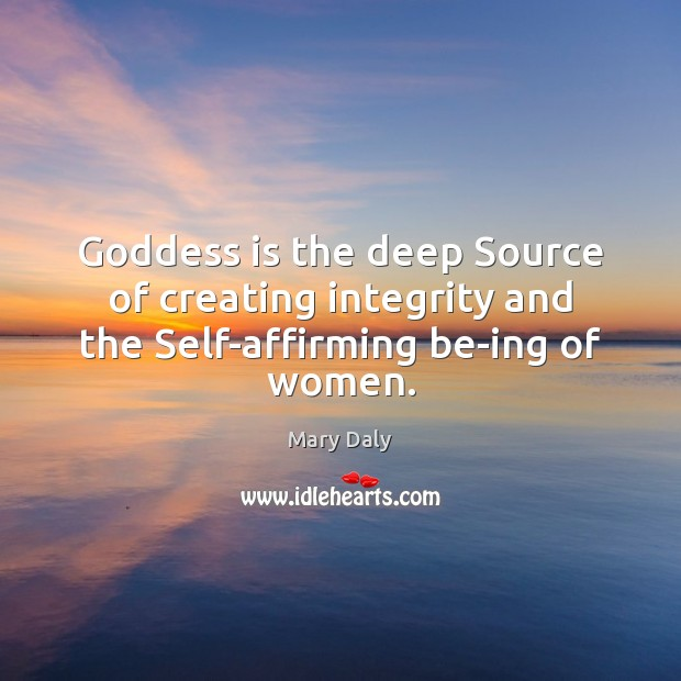 Goddess is the deep Source of creating integrity and the Self-affirming be-ing of women. Mary Daly Picture Quote