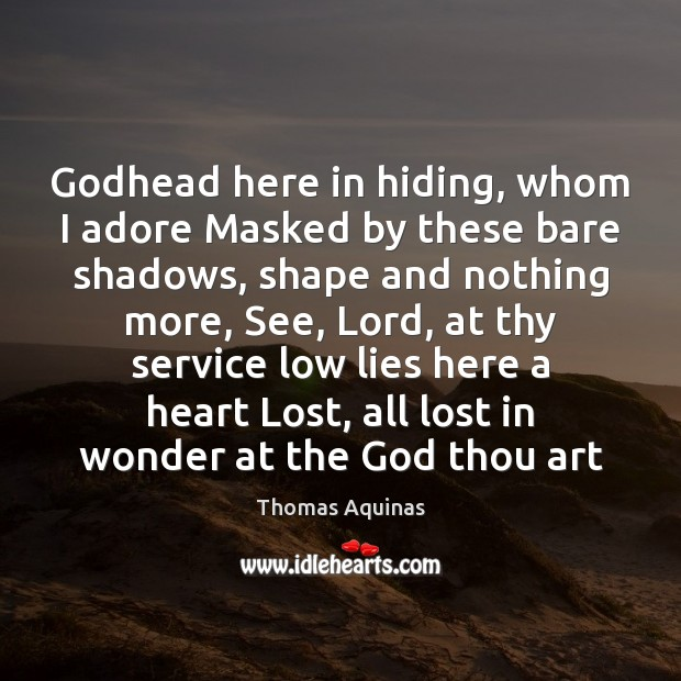 Image, Godhead here in hiding, whom I adore Masked by these bare shadows,