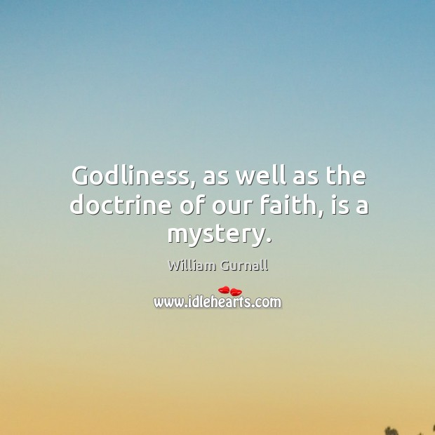 Godliness, as well as the doctrine of our faith, is a mystery. William Gurnall Picture Quote