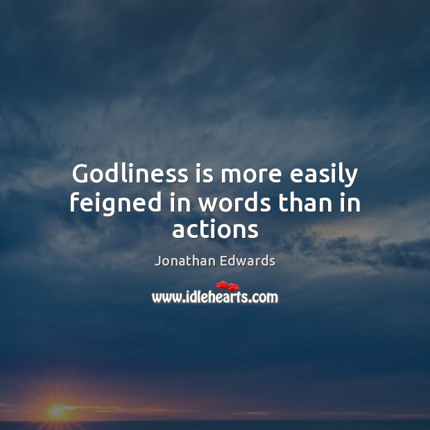Godliness is more easily feigned in words than in actions Jonathan Edwards Picture Quote