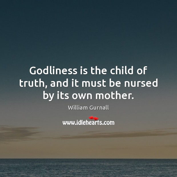 Godliness is the child of truth, and it must be nursed by its own mother. William Gurnall Picture Quote