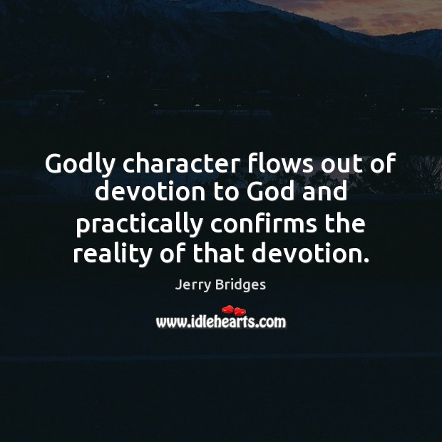 Godly character flows out of devotion to God and practically confirms the Jerry Bridges Picture Quote