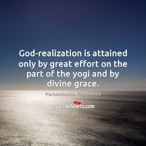 God-realization is attained only by great effort on the part of the Paramahansa Yogananda Picture Quote